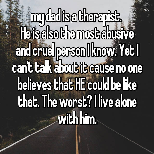my dad is a therapist.  He is also the most abusive and cruel person I know. Yet I can't talk about it cause no one believes that HE could be like that. The worst? I live alone with him.