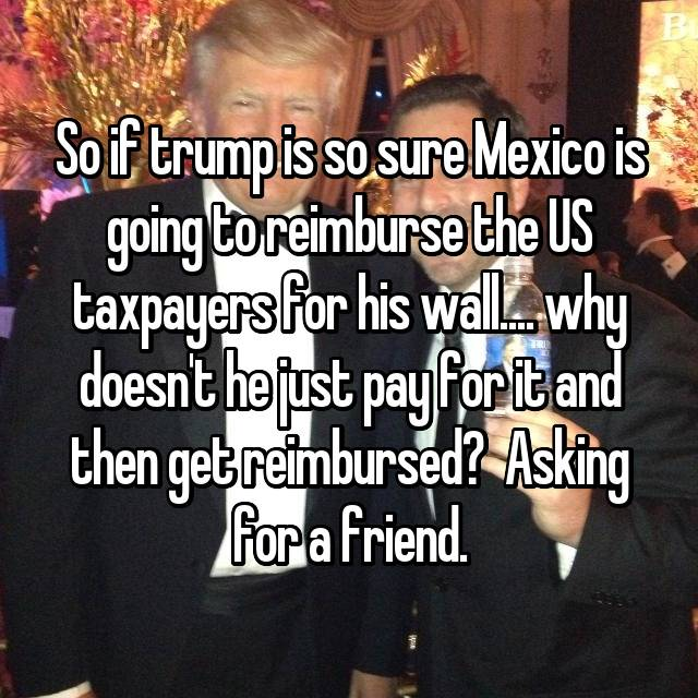 So if trump is so sure Mexico is going to reimburse the US taxpayers for his wall.... why doesn't he just pay for it and then get reimbursed?  Asking for a friend.