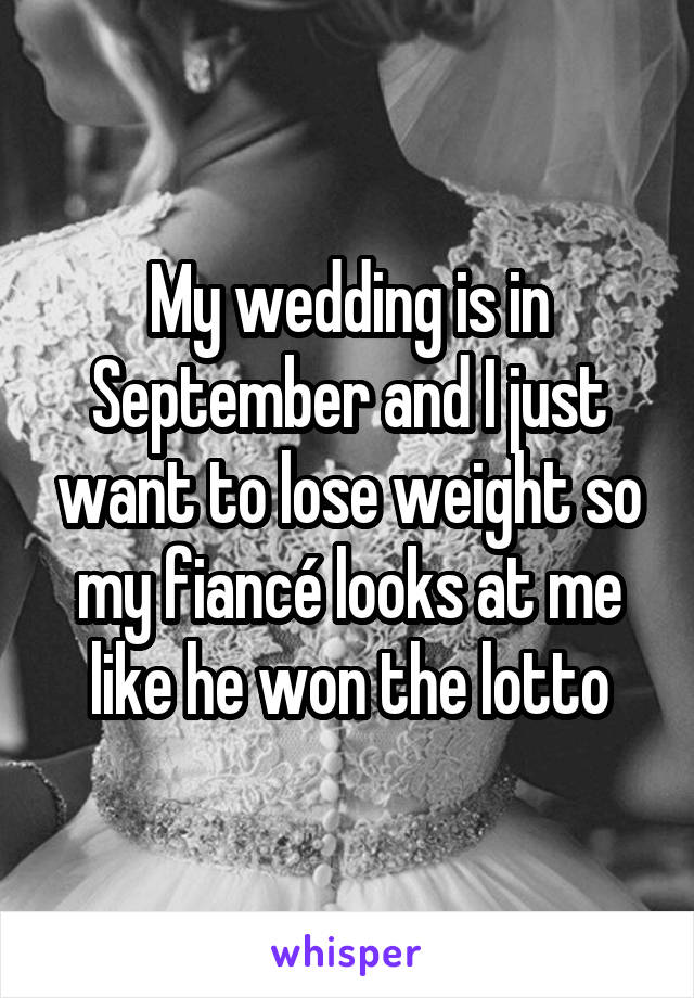 My wedding is in September and I just want to lose weight so my fiancé looks at me like he won the lotto