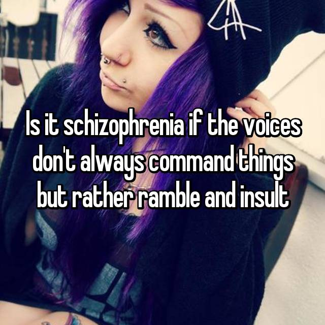 Is it schizophrenia if the voices don't always command things but rather ramble and insult
