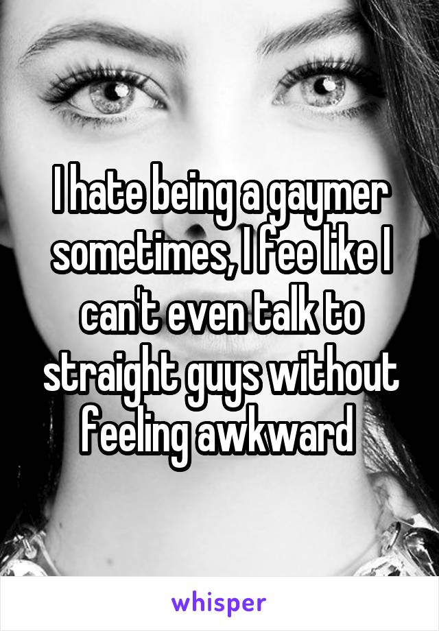 I hate being a gaymer sometimes, I fee like I can't even talk to straight guys without feeling awkward