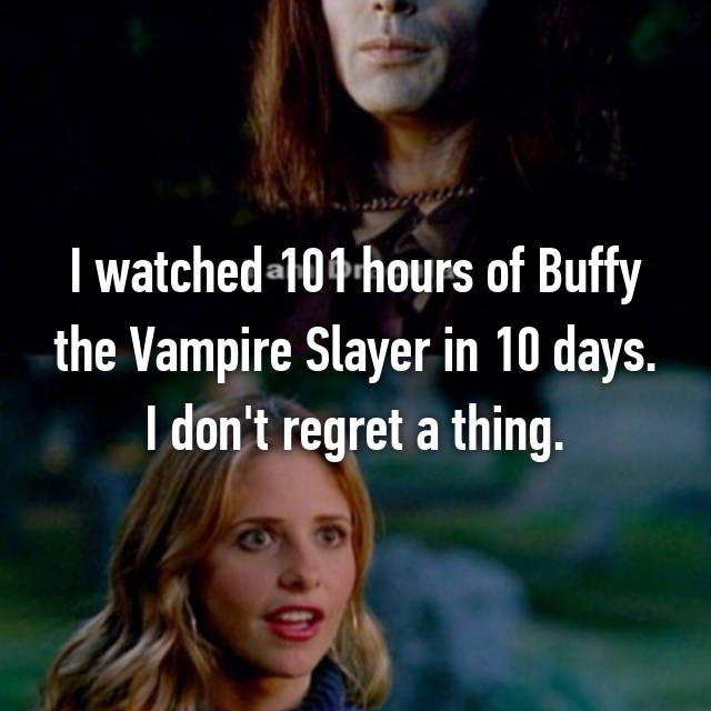 I watched 101 hours of Buffy the Vampire Slayer in 10 days. I don't regret a thing.
