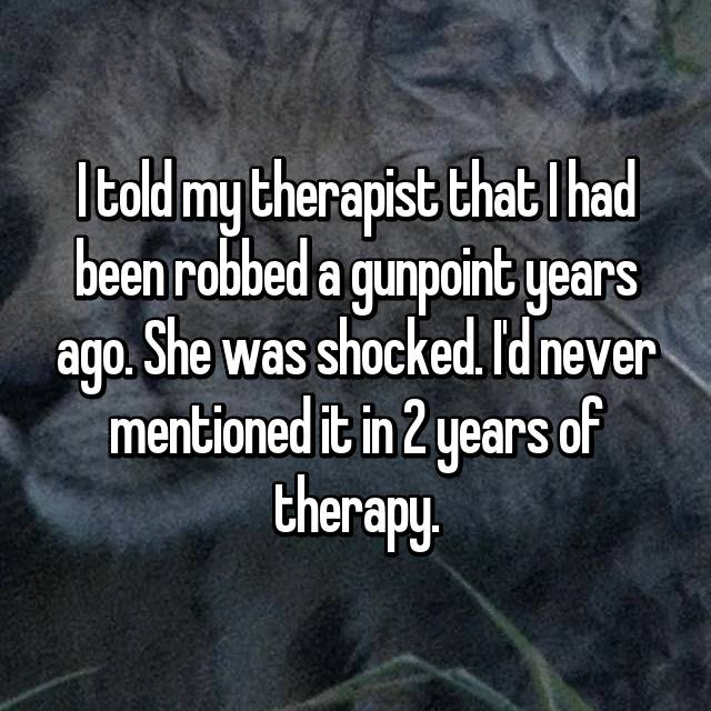 I told my therapist that I had been robbed a gunpoint years ago. She was shocked. I'd never mentioned it in 2 years of therapy.