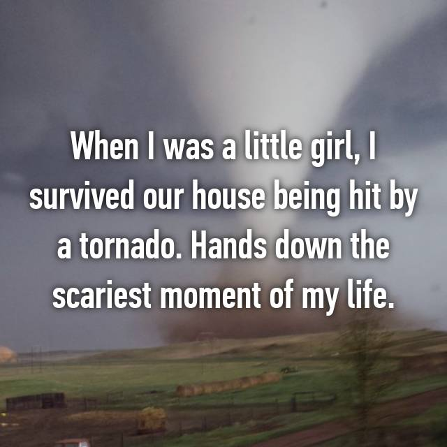 When I was a little girl, I survived our house being hit by a tornado. Hands down the scariest moment of my life.