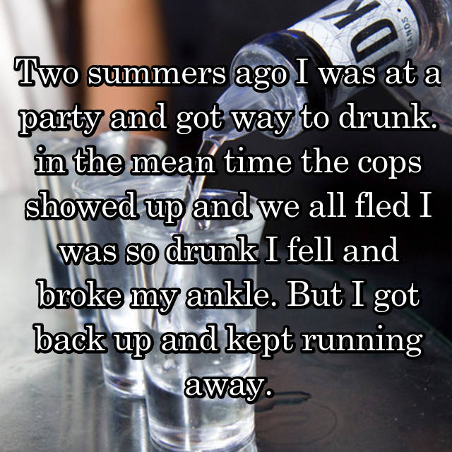 Two summers ago I was at a party and got way to drunk. in the mean time the cops showed up and we all fled I was so drunk I fell and broke my ankle. But I got back up and kept running away.