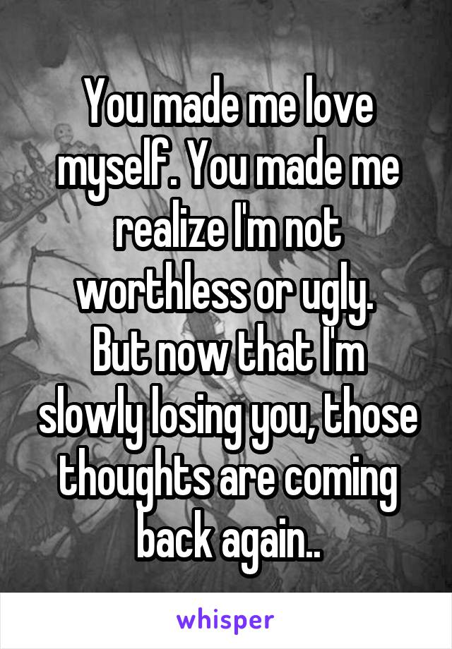 You Made Me Love Myself Realize Im Not Worthless Or Ugly