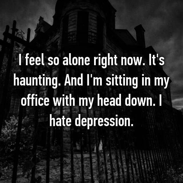 I feel so alone right now. It's haunting. And I'm sitting in my office with my head down. I hate depression.