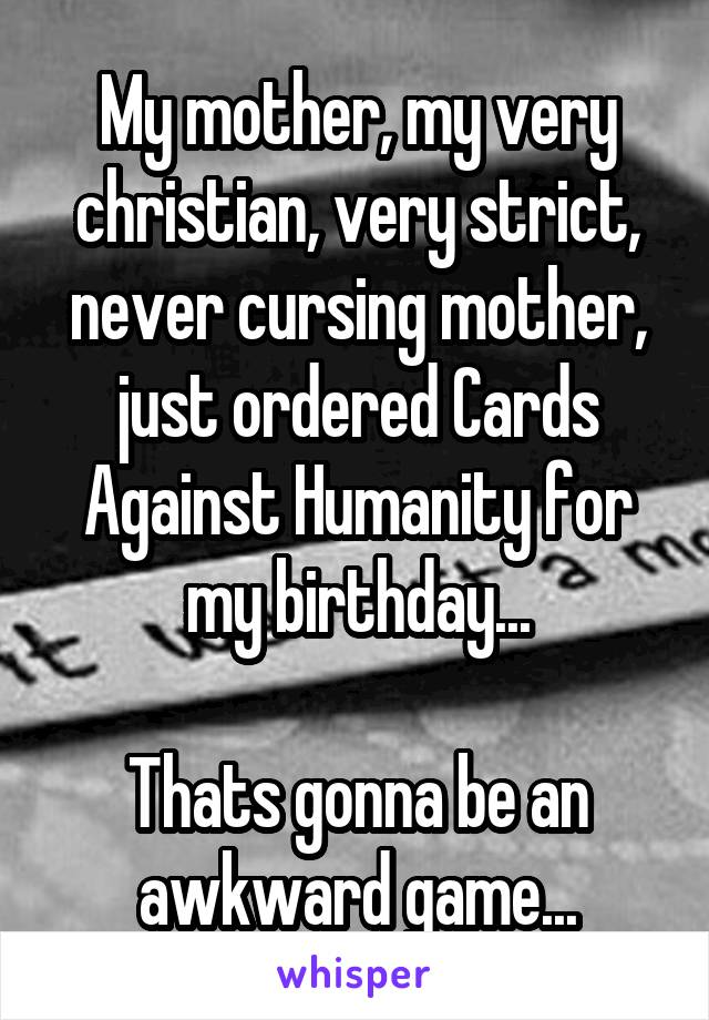 My mother, my very christian, very strict, never cursing mother, just ordered Cards Against Humanity for my birthday...  Thats gonna be an awkward game...
