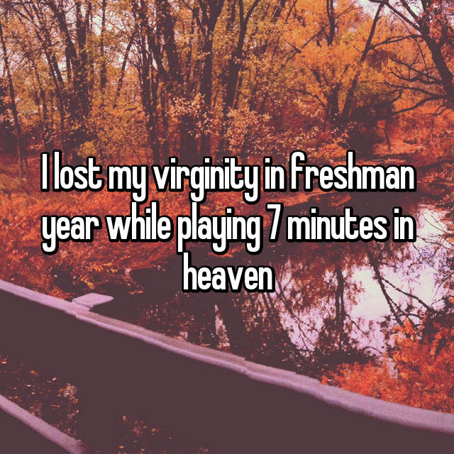 I lost my virginity in freshman year while playing 7 minutes in heaven