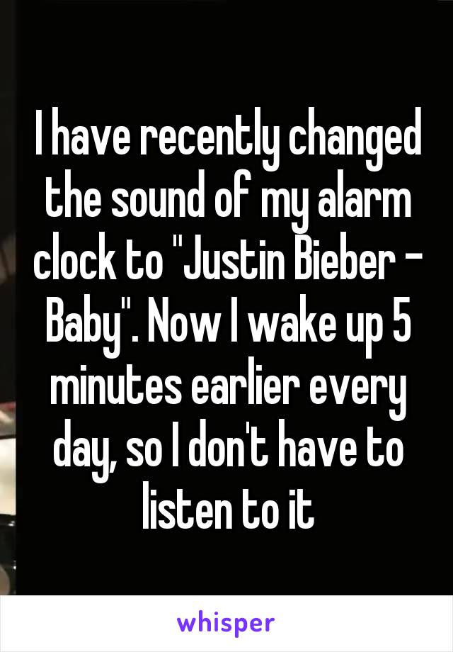 "I have recently changed the sound of my alarm clock to ""Justin Bieber - Baby"". Now I wake up 5 minutes earlier every day, so I don't have to listen to it"