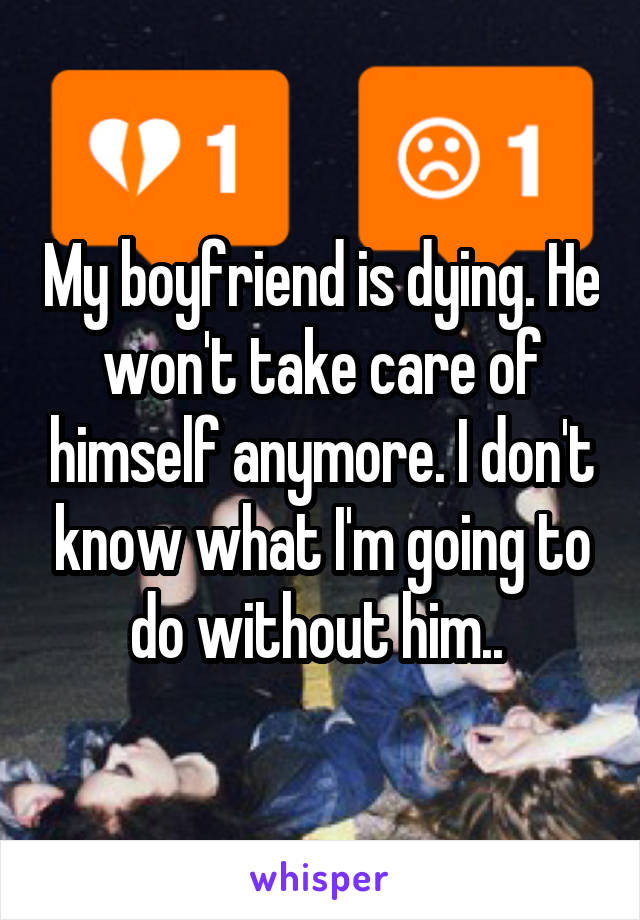 My boyfriend is dying. He won't take care of himself anymore. I don't know what I'm going to do without him..