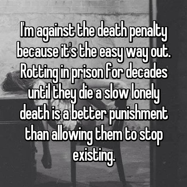 I'm against the death penalty because it's the easy way out. Rotting in prison for decades until they die a slow lonely death is a better punishment than allowing them to stop existing.