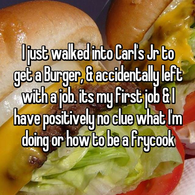 I just walked into Carl's Jr to get a Burger, & accidentally left with a job. its my first job & I have positively no clue what I'm doing or how to be a frycook😓