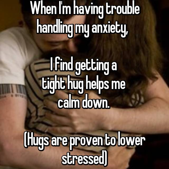 When I'm having trouble handling my anxiety,    I find getting a  tight hug helps me  calm down.   (Hugs are proven to lower stressed)