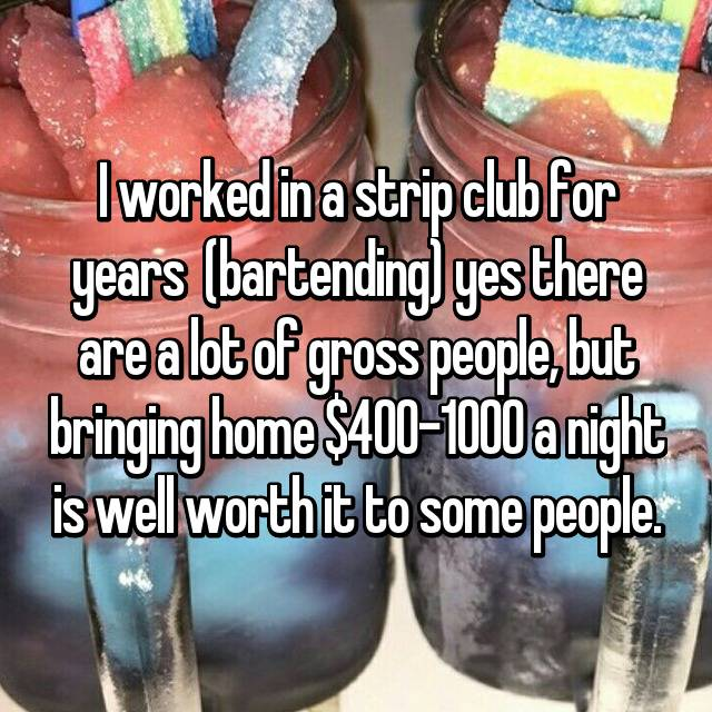 I worked in a strip club for years  (bartending) yes there are a lot of gross people, but bringing home $400-1000 a night is well worth it to some people.