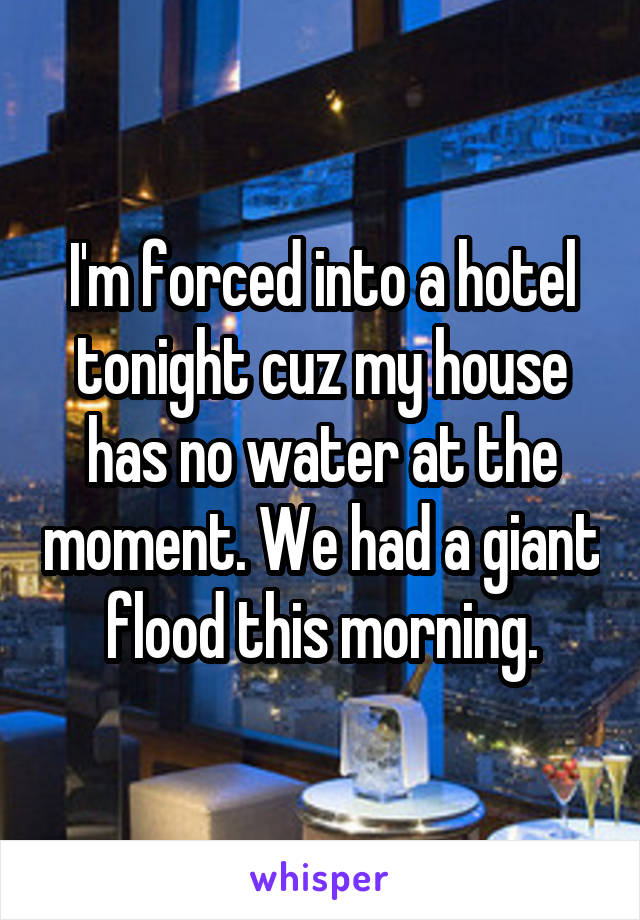 I'm forced into a hotel tonight cuz my house has no water at the moment. We had a giant flood this morning.