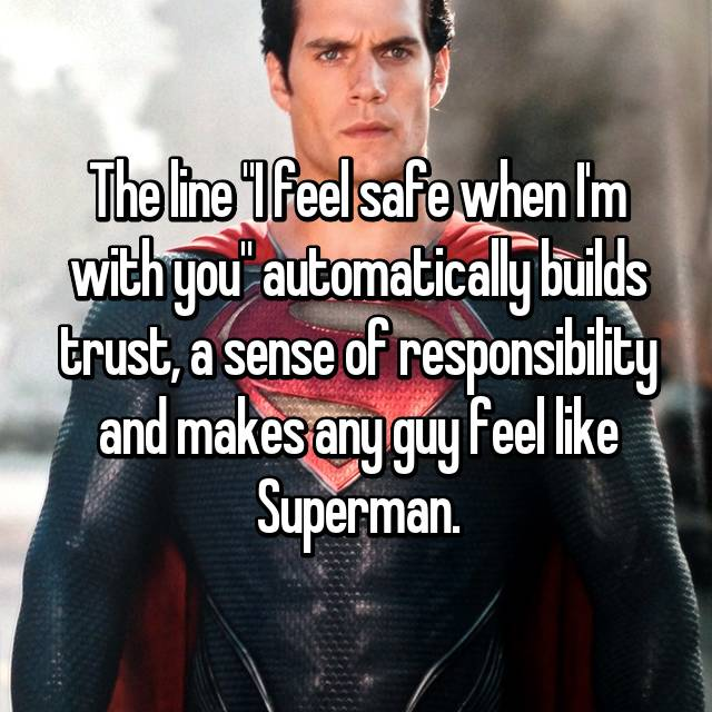 """The line """"I feel safe when I'm with you"""" automatically builds trust, a sense of responsibility and makes any guy feel like Superman."""