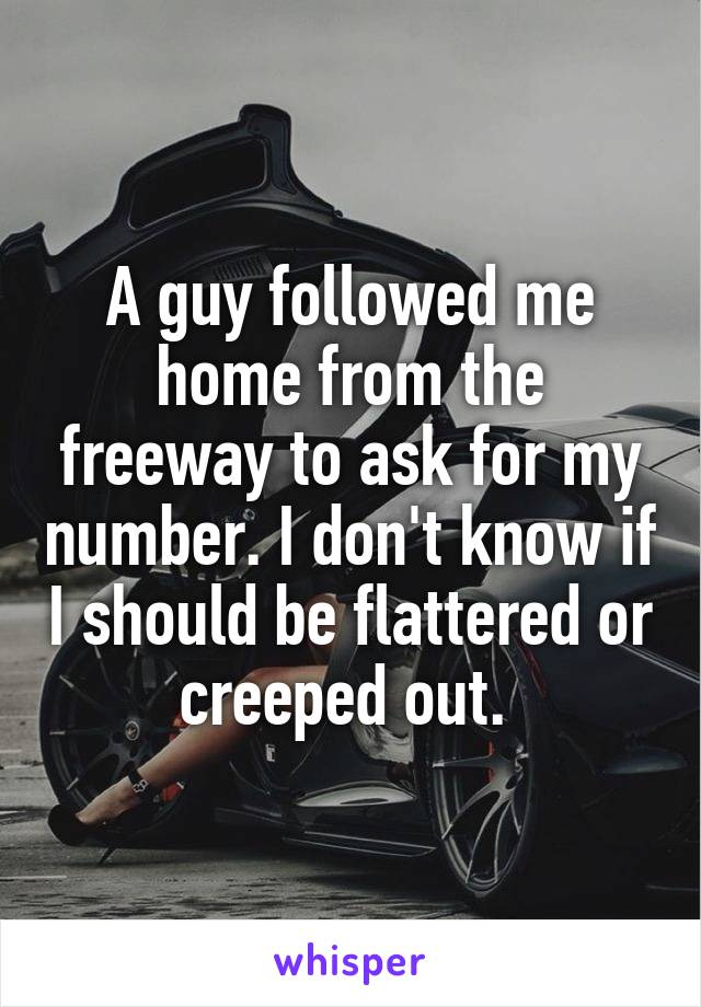 A guy followed me home from the freeway to ask for my number. I don't know if I should be flattered or creeped out.