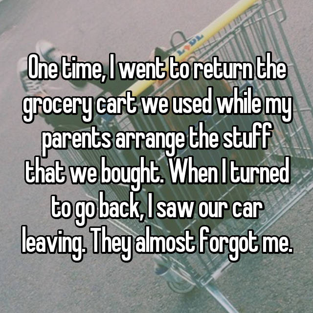 One time, I went to return the grocery cart we used while my parents arrange the stuff that we bought. When I turned to go back, I saw our car leaving. They almost forgot me.