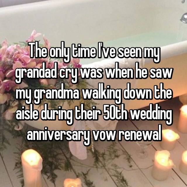 The only time I've seen my grandad cry was when he saw my grandma walking down the aisle during their 50th wedding anniversary vow renewal