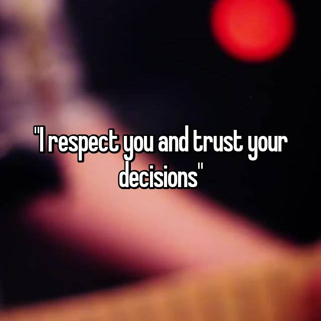 """""""I respect you and trust your decisions"""""""