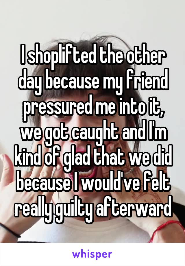 I shoplifted the other day because my friend pressured me into it, we got caught and I'm kind of glad that we did because I would've felt really guilty afterward