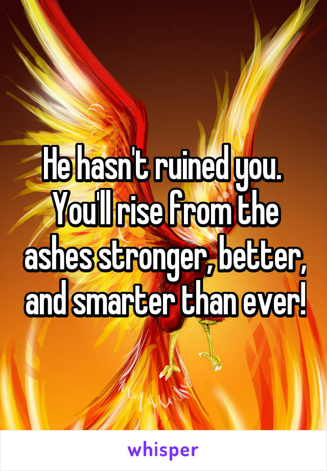 He hasn't ruined you.  You'll rise from the ashes stronger, better, and smarter than ever!
