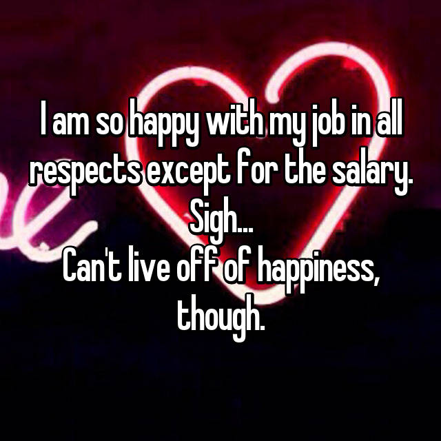 I am so happy with my job in all respects except for the salary. Sigh... Can't live off of happiness, though.