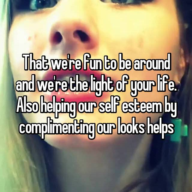 That we're fun to be around and we're the light of your life. Also helping our self esteem by complimenting our looks helps