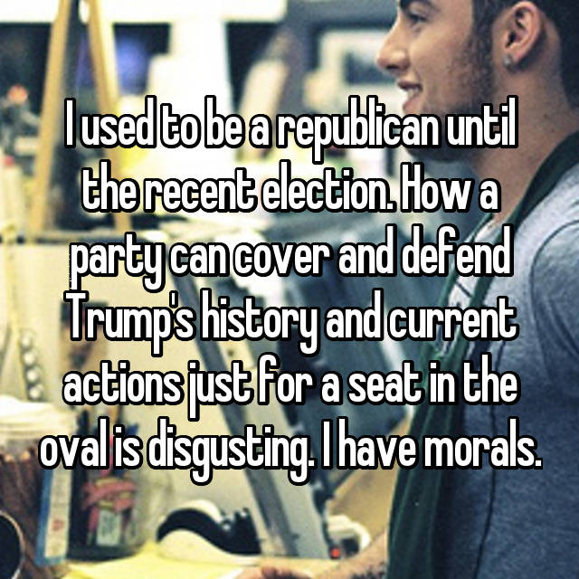 I used to be a republican until the recent election. How a party can cover and defend Trump's history and current actions just for a seat in the oval is disgusting. I have morals.
