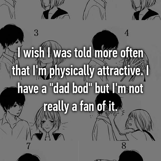 """I wish I was told more often that I'm physically attractive. I have a """"dad bod"""" but I'm not really a fan of it."""