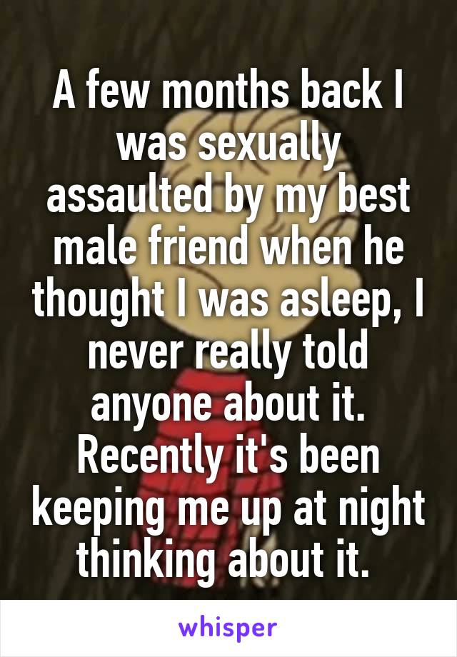 A few months back I was sexually assaulted by my best male friend when he thought I was asleep, I never really told anyone about it. Recently it's been keeping me up at night thinking about it.