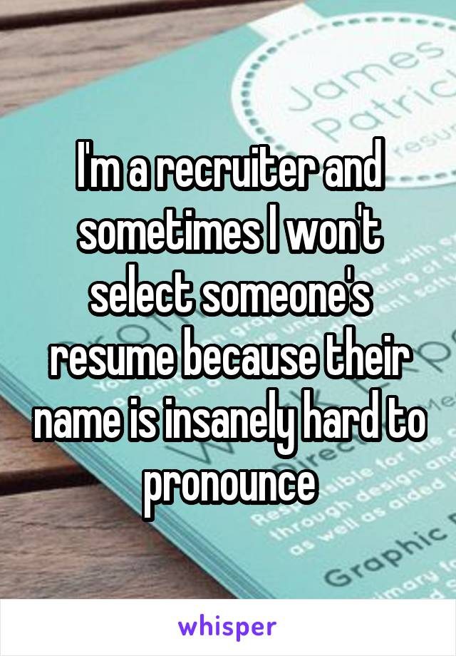i m a recruiter and sometimes i won t select someone s resume