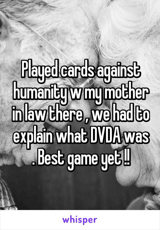 Played cards against humanity w my mother in law there , we had to explain what DVDA was . Best game yet !!