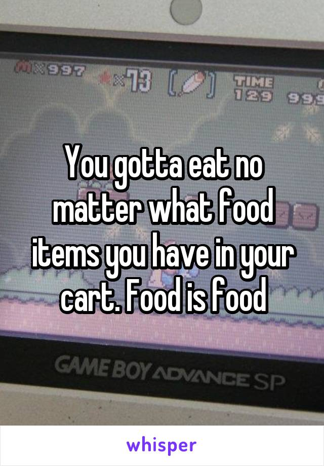 You gotta eat no matter what food items you have in your cart. Food is food