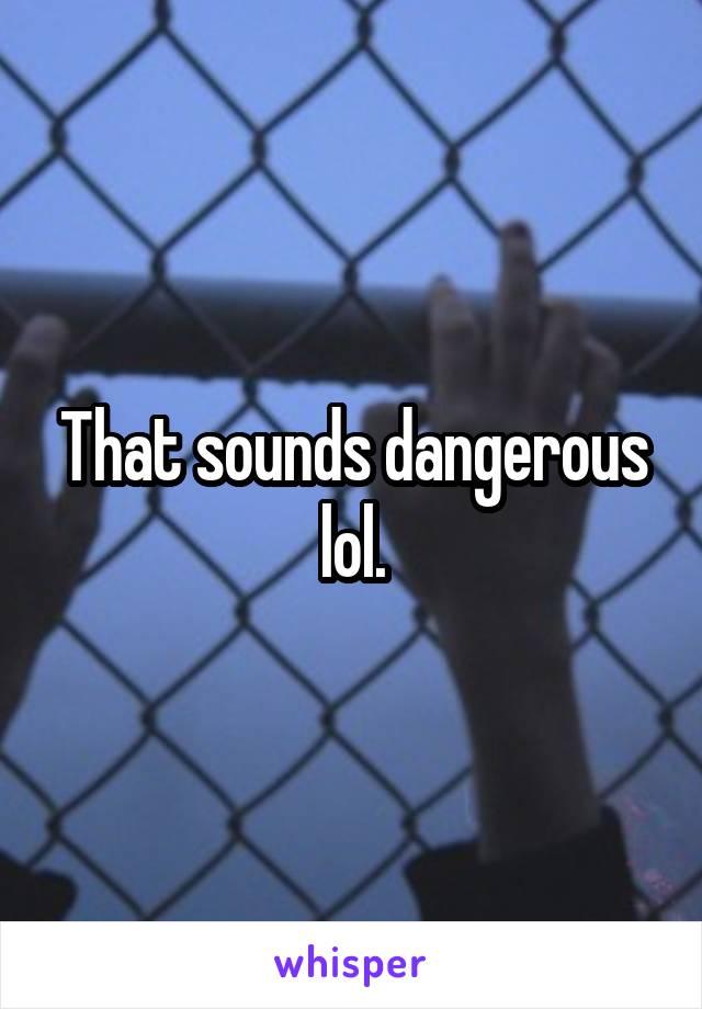 That sounds dangerous lol.