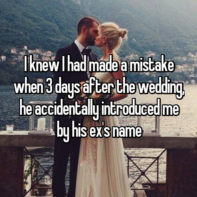 I knew I had made a mistake when 3 days after the wedding, he accidentally introduced me by his ex's name