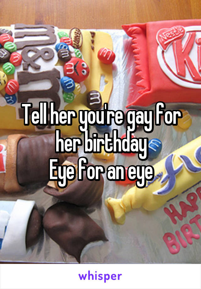 Tell her you're gay for her birthday Eye for an eye
