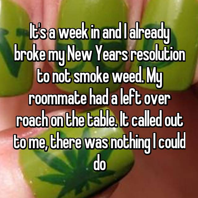 It's a week in and I already broke my New Years resolution to not smoke weed. My roommate had a left over roach on the table. It called out to me, there was nothing I could do