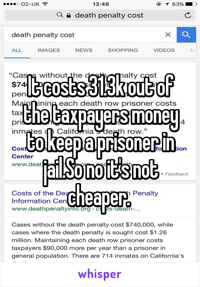 It costs 31.3k out of the taxpayers money to keep a prisoner in jail.So no it's not cheaper.