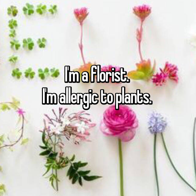 I'm a florist.  I'm allergic to plants.  😒