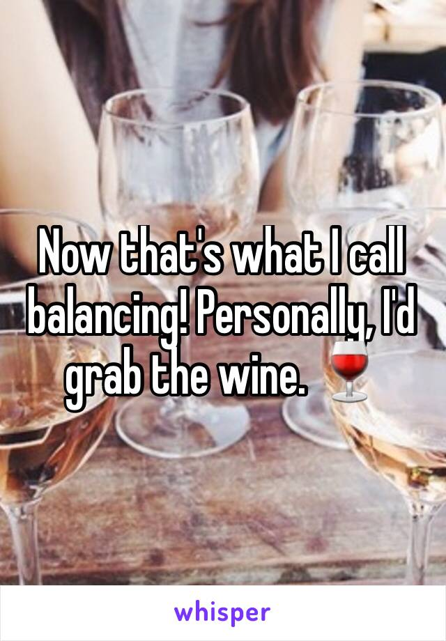 Now that's what I call balancing! Personally, I'd grab the wine. 🍷