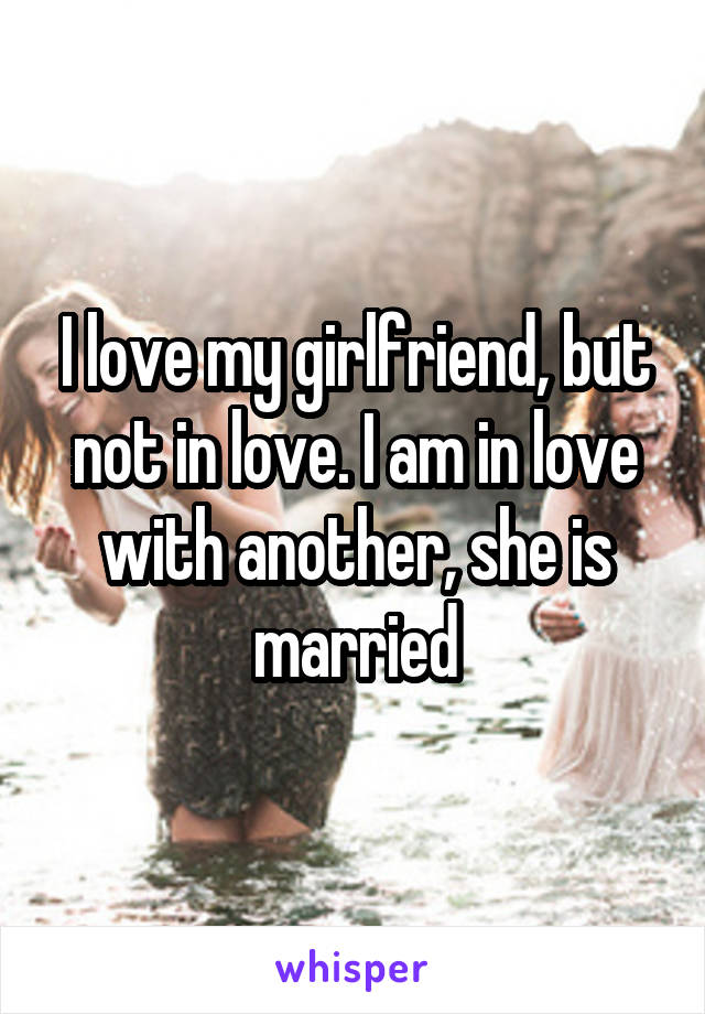 I love my girlfriend, but not in love. I am in love with another, she is married