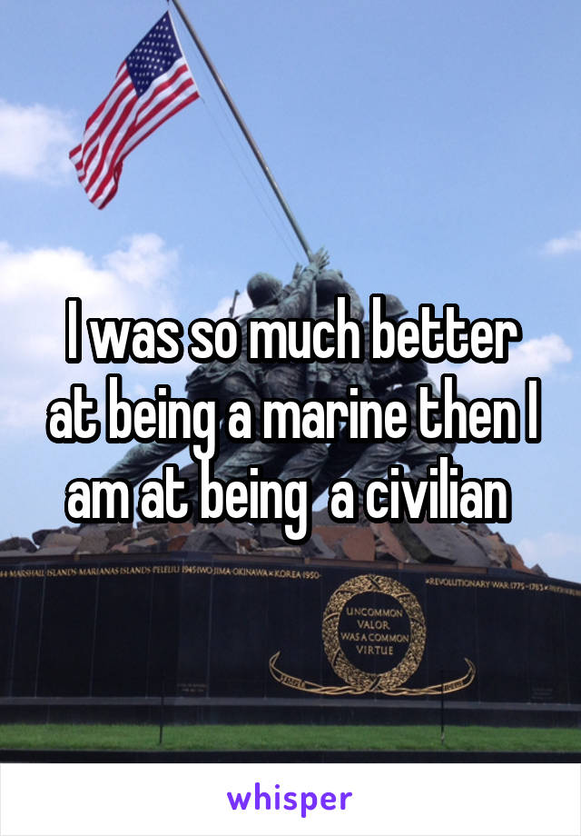 I was so much better at being a marine then I am at being  a civilian