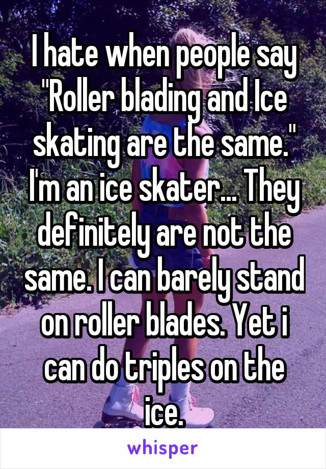 "I hate when people say ""Roller blading and Ice skating are the same."" I'm an ice skater... They definitely are not the same. I can barely stand on roller blades. Yet i can do triples on the ice."