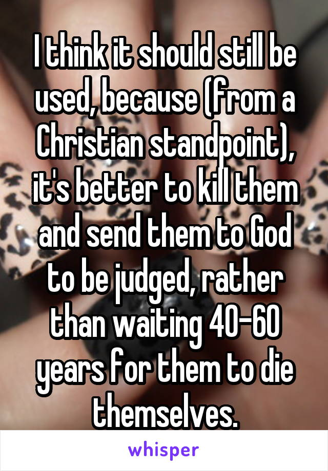 I think it should still be used, because (from a Christian standpoint), it's better to kill them and send them to God to be judged, rather than waiting 40-60 years for them to die themselves.