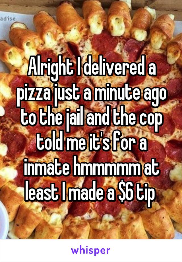 Alright I delivered a pizza just a minute ago to the jail and the cop told me it's for a inmate hmmmmm at least I made a $6 tip