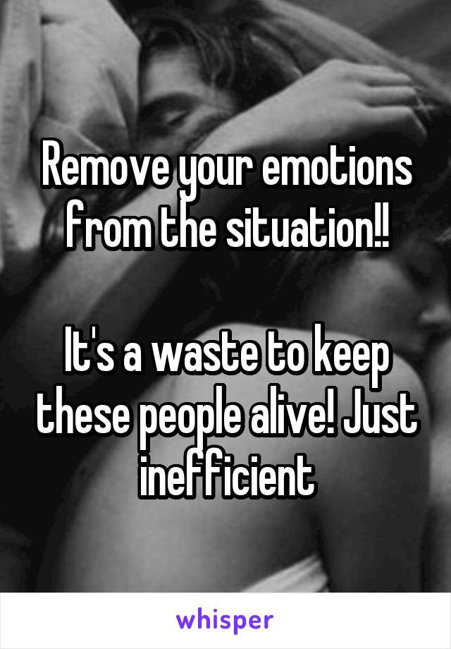 Remove your emotions from the situation!!  It's a waste to keep these people alive! Just inefficient