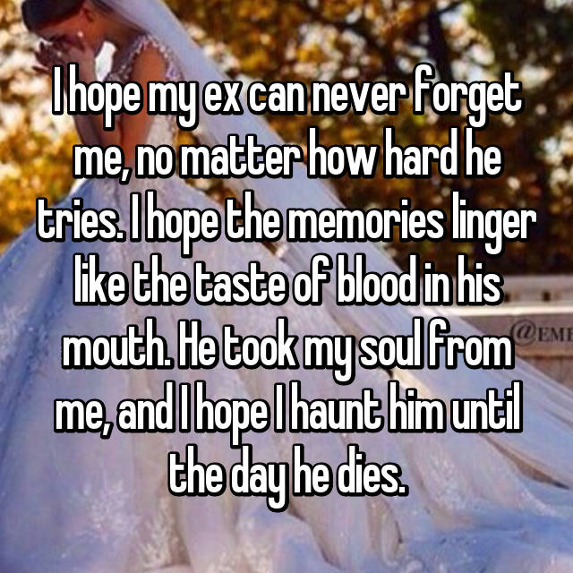 I hope my ex can never forget me, no matter how hard he tries. I hope the memories linger like the taste of blood in his mouth. He took my soul from me, and I hope I haunt him until the day he dies.