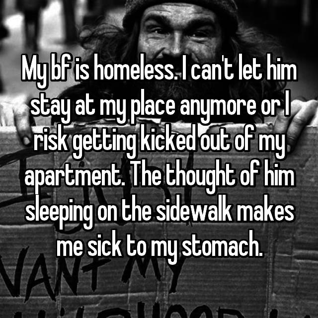 My bf is homeless. I can't let him stay at my place anymore or I risk getting kicked out of my apartment. The thought of him sleeping on the sidewalk makes me sick to my stomach.